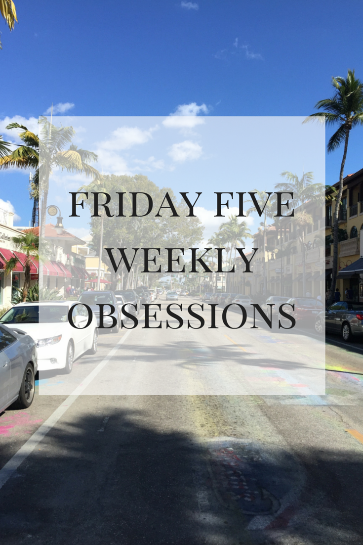 friday five weekly obsessions